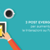 3 Post evergreen per aumentare le interazioni su Facebook