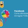 Facebook, come ottimizzare Immagine Profilo e Copertina