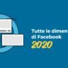 Tutte le dimensioni di Facebook [2020]