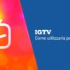 IGTV: Come utilizzarla per i tuoi video
